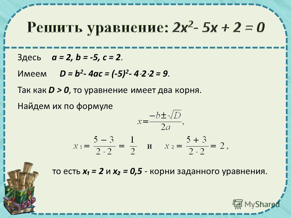 Здесь a = 2, b = -5, c = 2. Имеем D = b 2 - 4ac = (-5) 2 - 4 2 2 = 9. Так как D > 0, то уравнение имеет два корня. Найдем их по формуле то есть x = 2 и x = 0,5 - корни заданного уравнения.