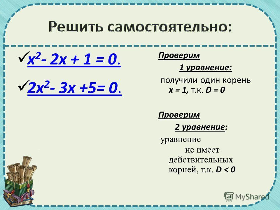 x 2 - 2x + 1 = 0. x 2 - 2x + 1 = 0. 2x 2 - 3x +5= 0. 2x 2 - 3x +5= 0. Проверим 1 уравнение: получили один корень х = 1, т.к. D = 0 Проверим 2 уравнение: уравнение не имеет действительных корней, т.к. D < 0