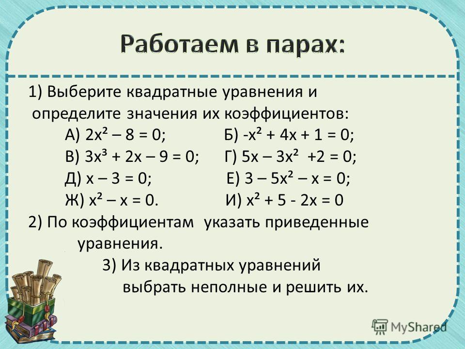 1) Выберите квадратные уравнения и определите значения их коэффициентов: А) 2 х² – 8 = 0; Б) -х² + 4 х + 1 = 0; В) 3 х³ + 2 х – 9 = 0; Г) 5 х – 3 х² +2 = 0; Д) х – 3 = 0; Е) 3 – 5 х² – х = 0; Ж) х² – х = 0. И) х² + 5 - 2 х = 0 2) По коэффициентам ука