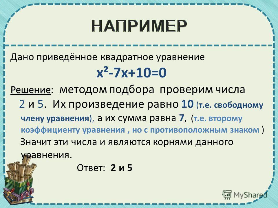 Дано приведённое квадратное уравнение x²-7x+10=0 Решение Решение: методом подбора проверим числа 2 и 5. Их произведение равно 10 (т.е. свободному члену уравнения), а их сумма равна 7, (т.е. второму коэффициенту уравнения, но с противоположным знаком