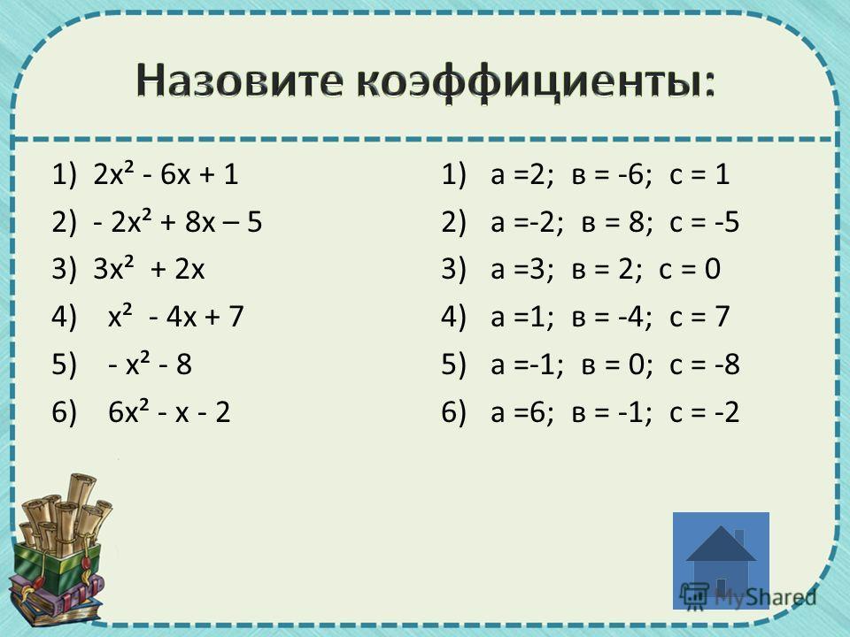 1) 2 х² - 6 х + 1 2) - 2 х² + 8 х – 5 3) 3 х² + 2 х 4)х² - 4 х + 7 5)- х² - 8 6)6 х² - х - 2 1)а =2; в = -6; с = 1 2) а =-2; в = 8; с = -5 3) а =3; в = 2; с = 0 4) а =1; в = -4; с = 7 5) а =-1; в = 0; с = -8 6) а =6; в = -1; с = -2