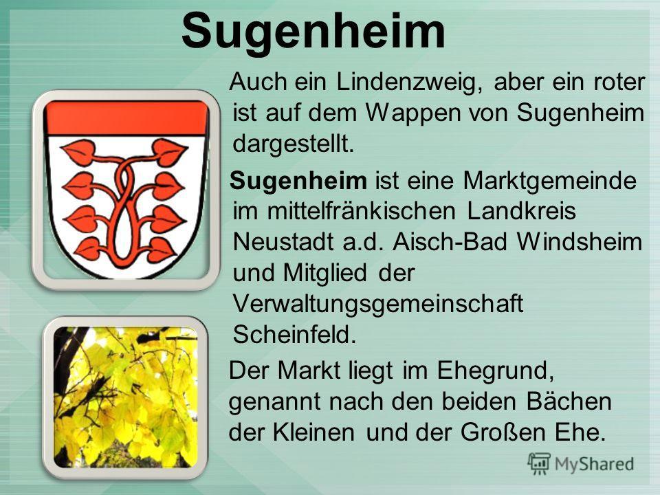Sugenheim Auch ein Lindenzweig, aber ein roter ist auf dem Wappen von Sugenheim dargestellt. Sugenheim ist eine Marktgemeinde im mittelfränkischen Landkreis Neustadt a.d. Aisch-Bad Windsheim und Mitglied der Verwaltungsgemeinschaft Scheinfeld. Der Ma