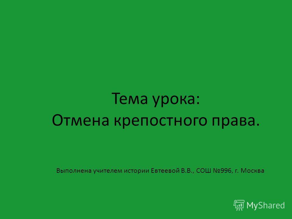 Тема урока: Отмена крепостного права. Выполнена учителем истории Евтеевой В.В., СОШ 996, г. Москва