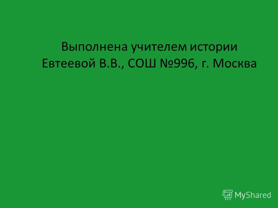 Выполнена учителем истории Евтеевой В.В., СОШ 996, г. Москва