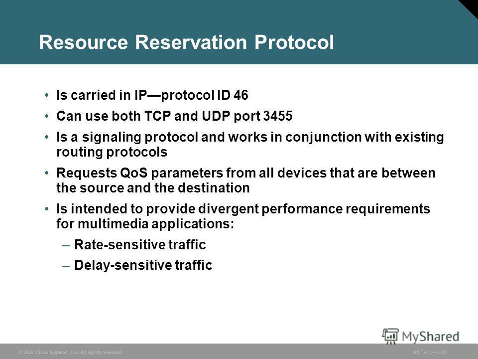 © 2006 Cisco Systems, Inc. All rights reserved.ONT v1.03-13 Resource Reservation Protocol Is carried in IPprotocol ID 46 Can use both TCP and UDP port 3455 Is a signaling protocol and works in conjunction with existing routing protocols Requests QoS
