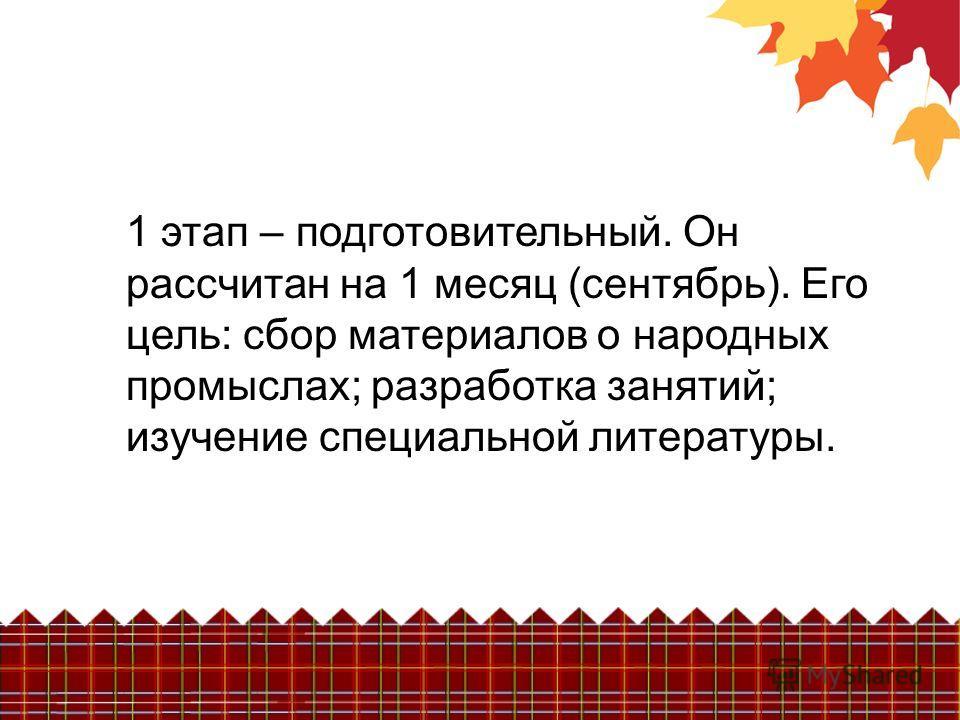 1 этап – подготовительный. Он рассчитан на 1 месяц (сентябрь). Его цель: сбор материалов о народных промыслах; разработка занятий; изучение специальной литературы.