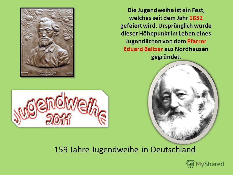 Die Jugendweihe ist ein Fest, welches seit dem Jahr 1852 gefeiert wird. Ursprünglich wurde dieser Höhepunkt im Leben eines Jugendlichen von dem Pfarrer Eduard Baltzer aus Nordhausen gegründet. 159 Jahre Jugendweihe in Deutschland