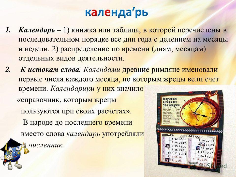 1. Календарь – 1) книжка или таблица, в которой перечислены в последовательном порядке все дни года с делением на месяцы и недели. 2) распределение по времени (дням, месяцам) отдельных видов деятельности. 2. К истокам слова. Календами древние римляне