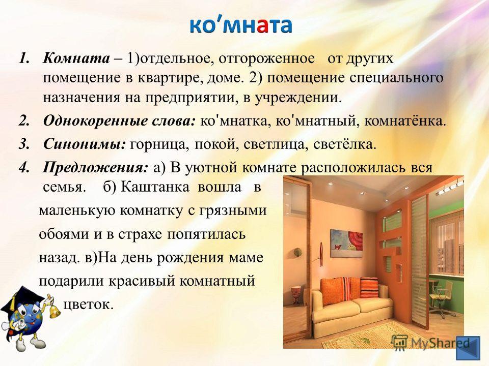 1. Комната – 1)отдельное, отгороженное от других помещение в квартире, доме. 2) помещение специального назначения на предприятии, в учреждении. 2. Однокоренные слова: ко ʹ мнатка, ко ʹ мнатный, комнатёнка. 3.Синонимы: горница, покой, светлица, светёл