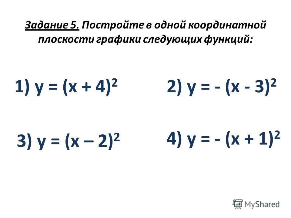 Задание 5. Постройте в одной координатной плоскости графики следующих функций: 1) y = (x + 4) 2 2) y = - (x - 3) 2 3) y = (x – 2) 2 4) y = - (х + 1) 2