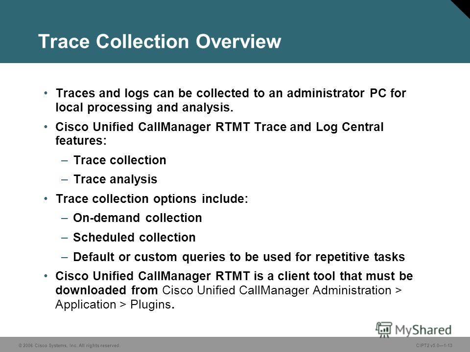 © 2006 Cisco Systems, Inc. All rights reserved.CIPT2 v5.01-13 Trace Collection Overview Traces and logs can be collected to an administrator PC for local processing and analysis. Cisco Unified CallManager RTMT Trace and Log Central features: –Trace c