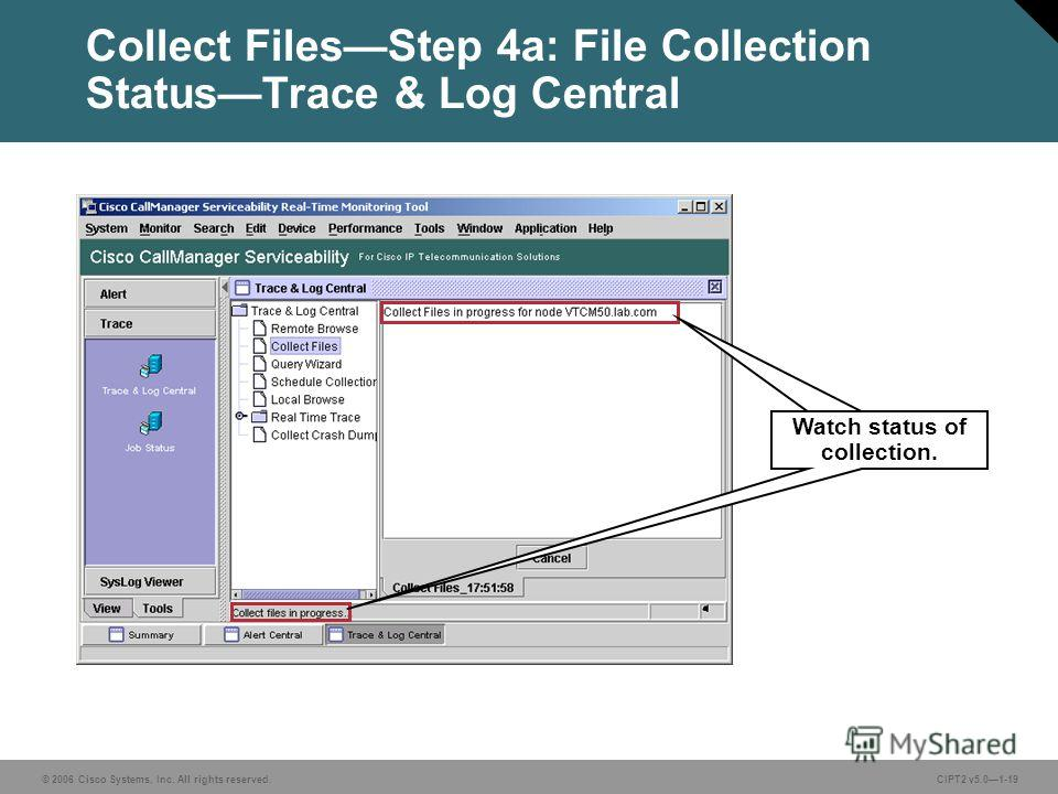 © 2006 Cisco Systems, Inc. All rights reserved.CIPT2 v5.01-19 Collect FilesStep 4a: File Collection StatusTrace & Log Central Watch status of collection.
