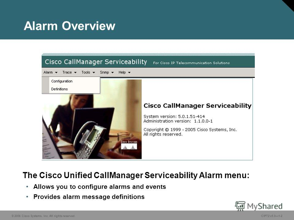 © 2006 Cisco Systems, Inc. All rights reserved.CIPT2 v5.01-2 Alarm Overview The Cisco Unified CallManager Serviceability Alarm menu: Allows you to configure alarms and events Provides alarm message definitions