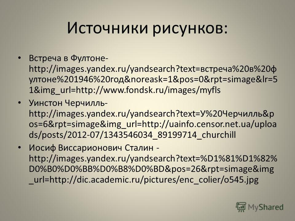 Источники рисунков: Встреча в Ффултоне- http://images.yandex.ru/yandsearch?text=встреча%20 в%20 ф фултоне%201946%20 год&noreask=1&pos=0&rpt=simage&lr=5 1&img_url=http://www.fondsk.ru/images/myfls Уинстон Черчилль- http://images.yandex.ru/yandsearch?t