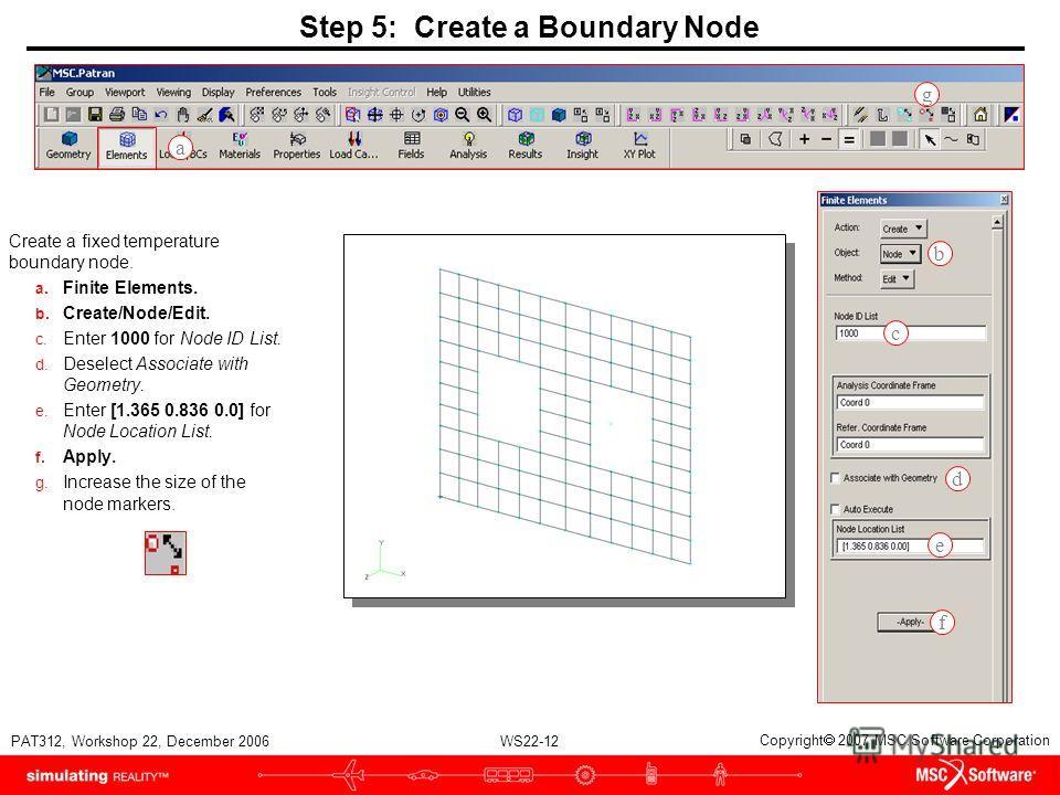 WS22-12 PAT312, Workshop 22, December 2006 Copyright 2007 MSC.Software Corporation Step 5: Create a Boundary Node Create a fixed temperature boundary node. a. Finite Elements. b. Create/Node/Edit. c. Enter 1000 for Node ID List. d. Deselect Associate