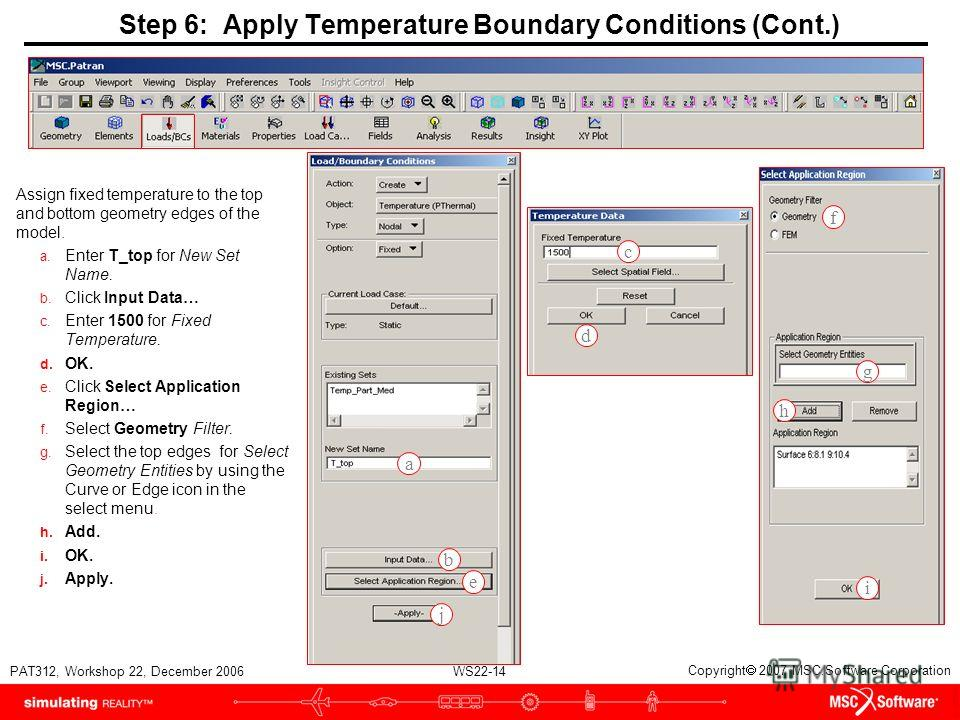 WS22-14 PAT312, Workshop 22, December 2006 Copyright 2007 MSC.Software Corporation Step 6: Apply Temperature Boundary Conditions (Cont.) Assign fixed temperature to the top and bottom geometry edges of the model. a. Enter T_top for New Set Name. b. C