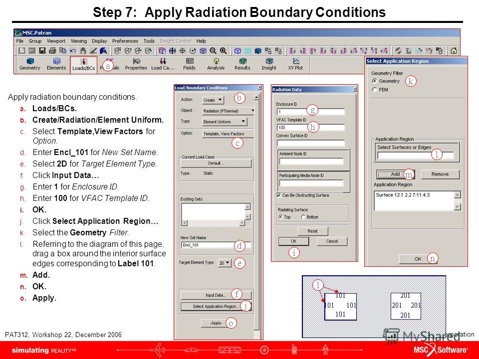 WS22-16 PAT312, Workshop 22, December 2006 Copyright 2007 MSC.Software Corporation Step 7: Apply Radiation Boundary Conditions Apply radiation boundary conditions. a. Loads/BCs. b. Create/Radiation/Element Uniform. c. Select Template,View Factors for