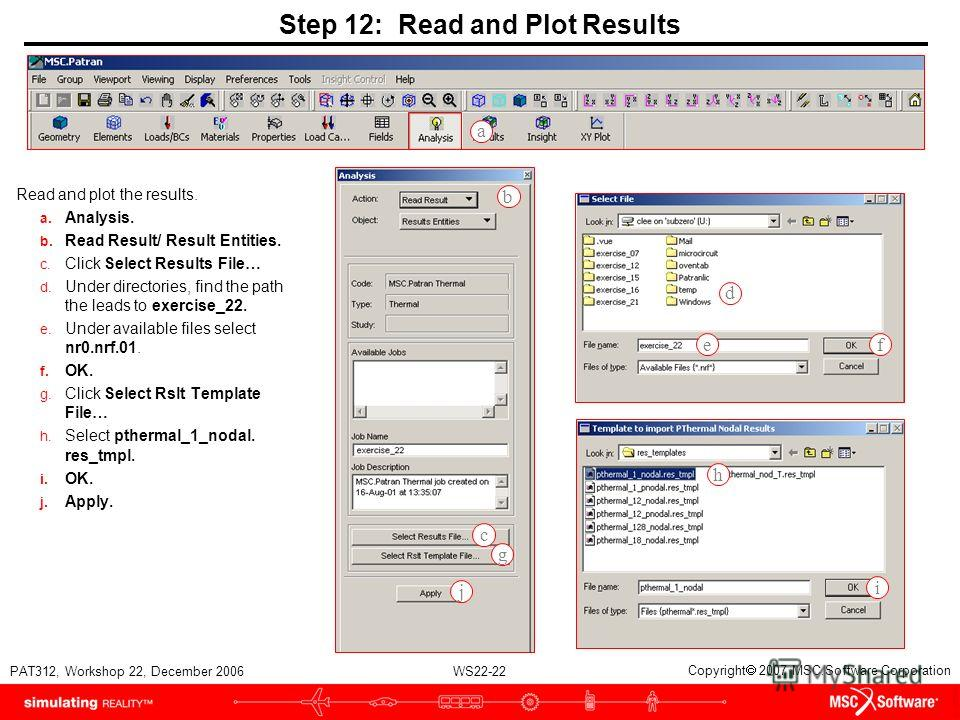 WS22-22 PAT312, Workshop 22, December 2006 Copyright 2007 MSC.Software Corporation Step 12: Read and Plot Results Read and plot the results. a. Analysis. b. Read Result/ Result Entities. c. Click Select Results File… d. Under directories, find the pa