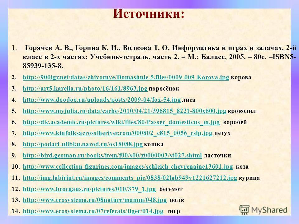 Источники: 1. Горячев А. В., Горина К. И., Волкова Т. О. Информатика в играх и задачах. 2-й класс в 2-х частях: Учебник-тетрадь, часть 2. – М.: Баласс, 2005. – 80 с. –ISBN5- 85939-135-8. 2.http://900igr.net/datas/zhivotnye/Domashnie-5.files/0009-009-