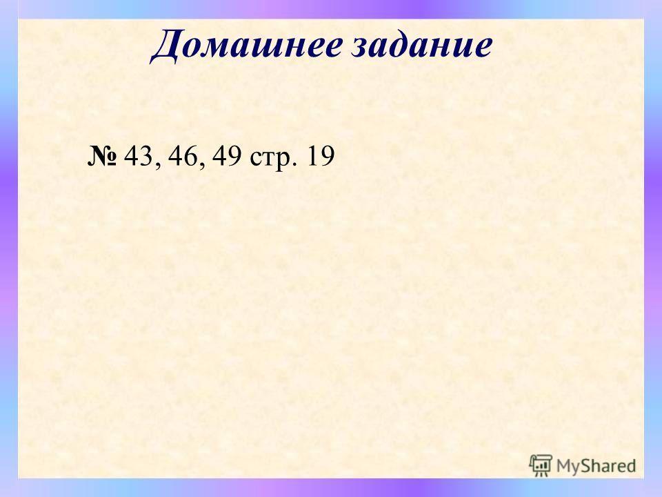 Домашнее задание 43, 46, 49 стр. 19