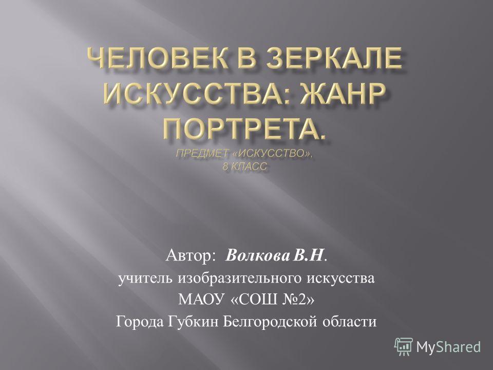 Автор : Волкова В. Н. учитель изобразительного искусства МАОУ « СОШ 2» Города Губкин Белгородской области