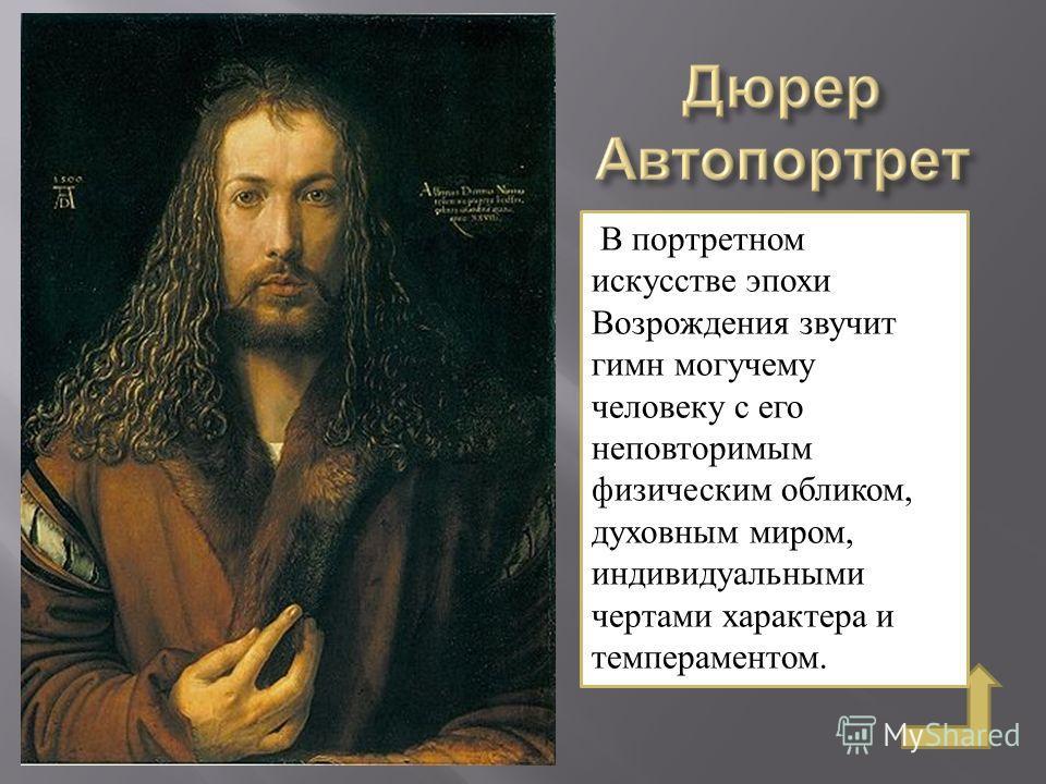 В портретном искусстве эпохи Возрождения звучит гимн могучему человеку с его неповторимым физическим обликом, духовным миром, индивидуальными чертами характера и темпераментом.