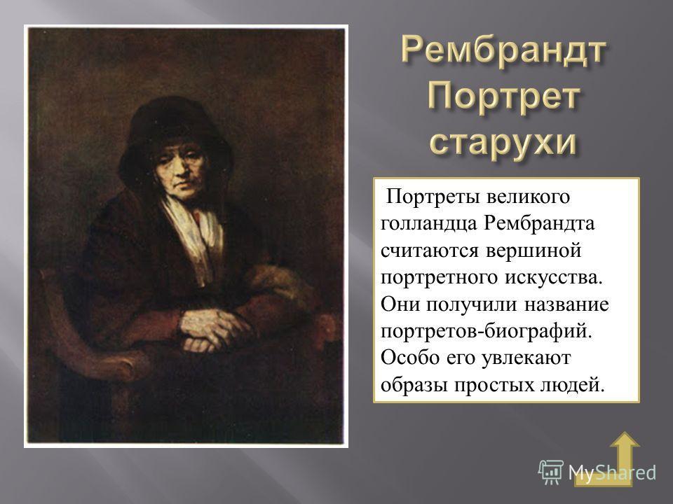 Портреты великого голландца Рембрандта считаются вершиной портретного искусства. Они получили название портретов-биографий. Особо его увлекают образы простых людей.