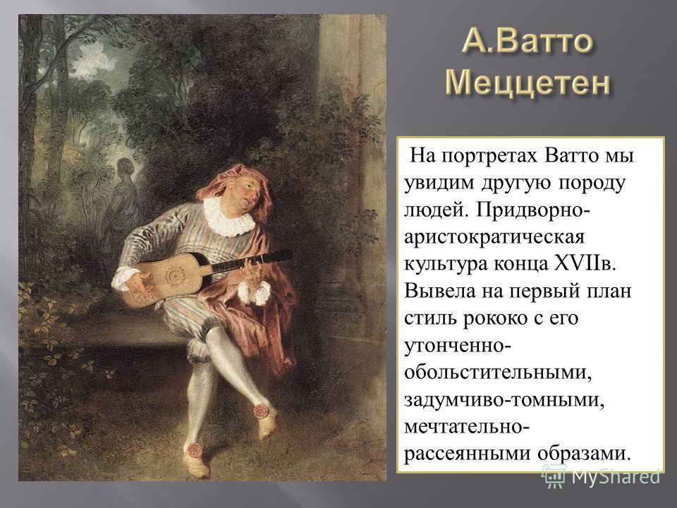 На портретах Ватто мы увидим другую породу людей. Придворно- аристократическая культура конца XVIIв. Вывела на первый план стиль рококо с его утонченно- обольстительными, задумчиво-томными, мечтательно- рассеянными образами.