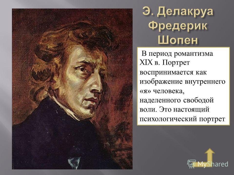 В период романтизма XIX в. Портрет воспринимается как изображение внутреннего «я» человека, наделенного свободой воли. Это настоящий психологический портрет