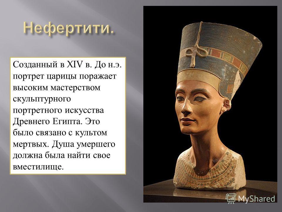 Созданный в XIV в. До н.э. портрет царицы поражает высоким мастерством скульптурного портретного искусства Древнего Египта. Это было связано с культом мертвых. Душа умершего должна была найти свое вместилище.