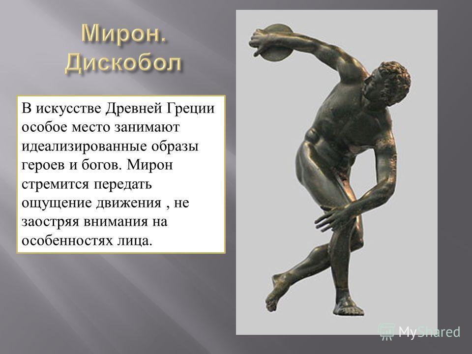 В искусстве Древней Греции особое место занимают идеализированные образы героев и богов. Мирон стремится передать ощущение движения, не заостряя внимания на особенностях лица.