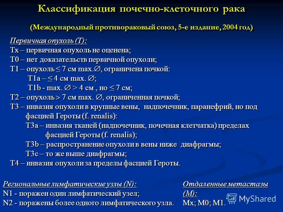 Первичная опухоль (Т): Тх – первичная опухоль не оценена; Т0 – нет доказательств первичной опухоли; Т1 – опухоль 7 см max., ограничена почкой: Т1 а – 4 см max. ; Т1b - max. > 4 см, но 7 см; Т2 – опухоль 7 см max., ограниченная почкой; Т3 – инвазия оп