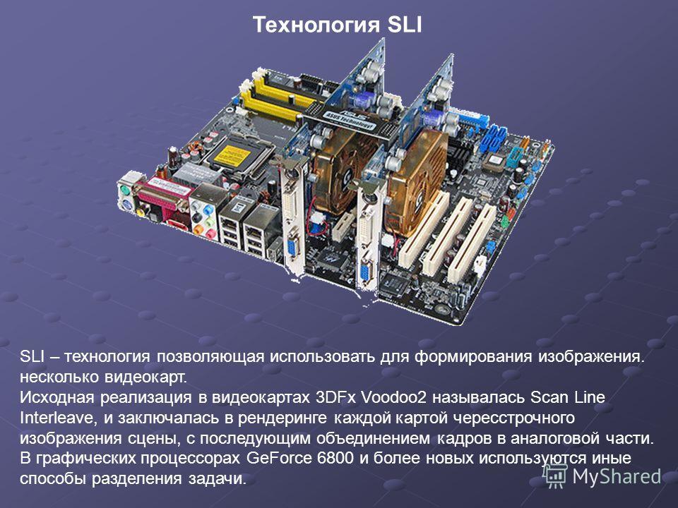 SLI – технология позволяющая использовать для формирования изображения. несколько видеокарт. Исходная реализация в видеокартах 3DFx Voodoo2 называлась Scan Line Interleave, и заключалась в рендеринге каждой картой чересстрочного изображения сцены, с