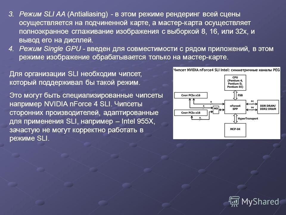 3. Режим SLI AA (Antialiasing) - в этом режиме рендеринг всей сцены осуществляется на подчиненной карте, а мастер-карта осуществляет полноэкранное сглаживание изображения с выборкой 8, 16, или 32 х, и вывод его на дисплей. 4. Режим Single GPU - введе