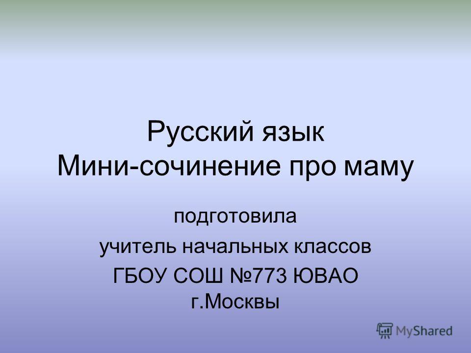 Русский язык Мини-сочинение про маму подготовила учитель начальных классов ГБОУ СОШ 773 ЮВАО г.Москвы