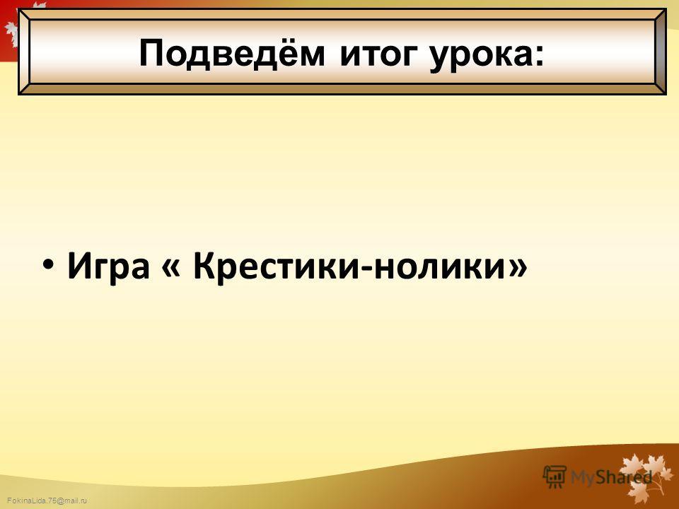 FokinaLida.75@mail.ru Игра « Крестики-нолики» Подведём итог урока: