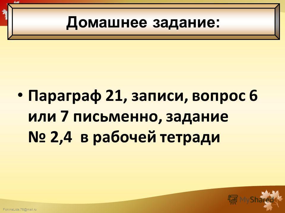 FokinaLida.75@mail.ru Параграф 21, записи, вопрос 6 или 7 письменно, задание 2,4 в рабочей тетради Домашнее задание: