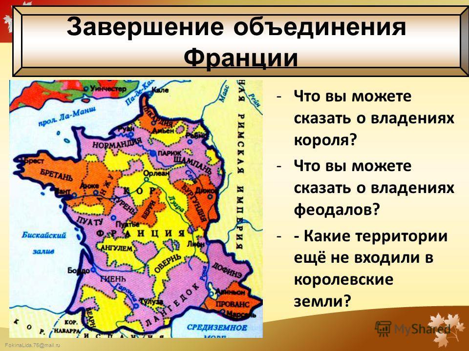 FokinaLida.75@mail.ru -Что вы можете сказать о владениях короля? -Что вы можете сказать о владениях феодалов? -- Какие территории ещё не входили в королевские земли? Завершение объединения Франции