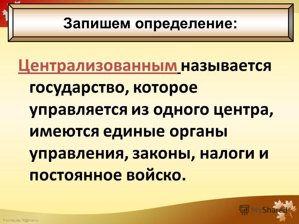 FokinaLida.75@mail.ru Централизованным называется государство, которое управляется из одного центра, имеются единые органы управления, законы, налоги и постоянное войско. Запишем определение: