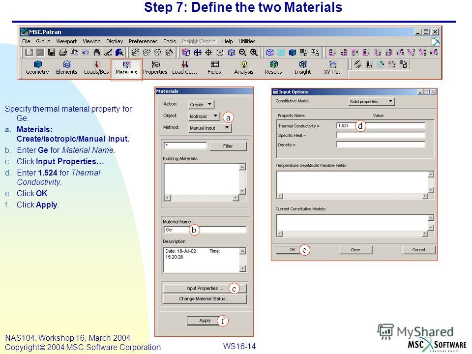 WS16-14 NAS104, Workshop 16, March 2004 Copyright 2004 MSC.Software Corporation Step 7: Define the two Materials Specify thermal material property for Ge. a.Materials: Create/Isotropic/Manual Input. b.Enter Ge for Material Name. c.Click Input Propert