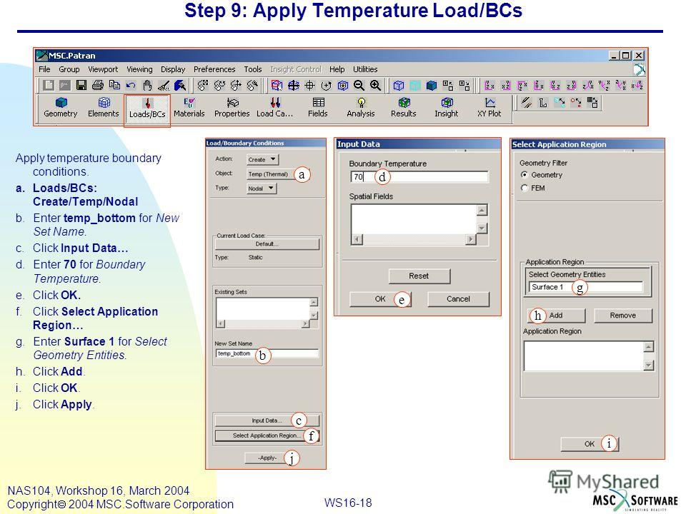 WS16-18 NAS104, Workshop 16, March 2004 Copyright 2004 MSC.Software Corporation Step 9: Apply Temperature Load/BCs Apply temperature boundary conditions. a.Loads/BCs: Create/Temp/Nodal b.Enter temp_bottom for New Set Name. c.Click Input Data… d.Enter