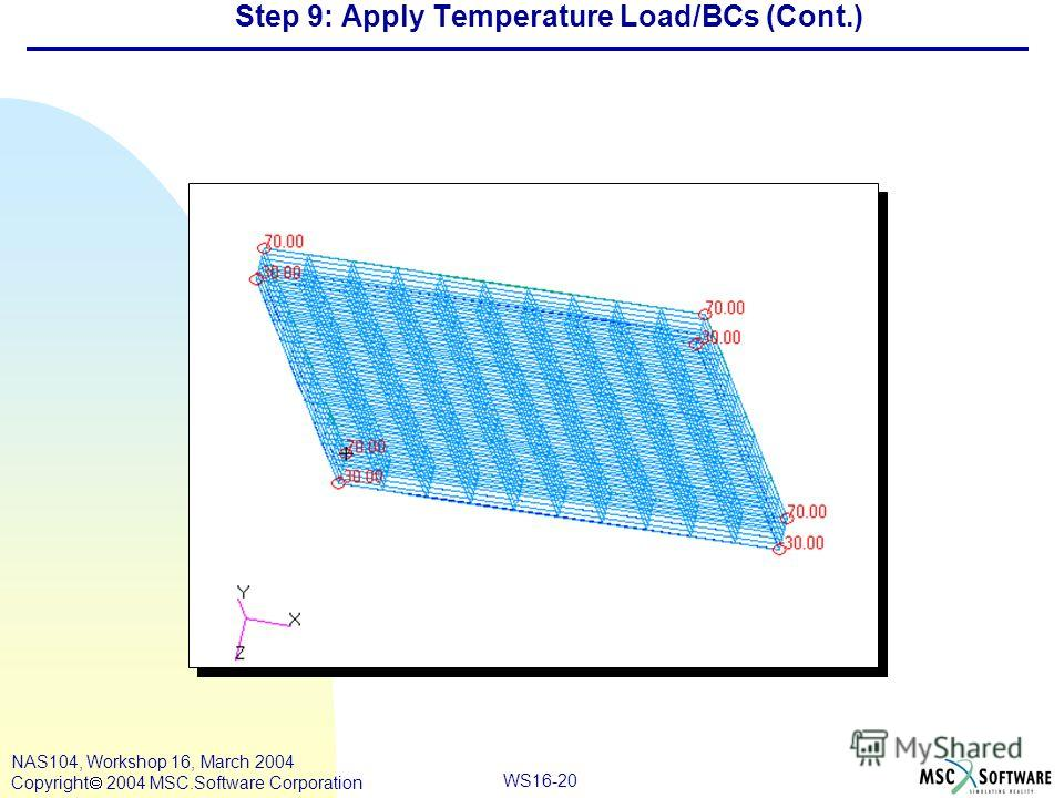 WS16-20 NAS104, Workshop 16, March 2004 Copyright 2004 MSC.Software Corporation Step 9: Apply Temperature Load/BCs (Cont.)
