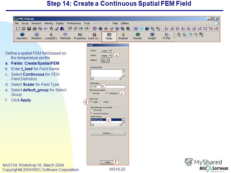 WS16-25 NAS104, Workshop 16, March 2004 Copyright 2004 MSC.Software Corporation Step 14: Create a Continuous Spatial FEM Field Define a spatial FEM field based on the temperature profile. a.Fields: Create/Spatial/FEM b.Enter t_load for Field Name. c.