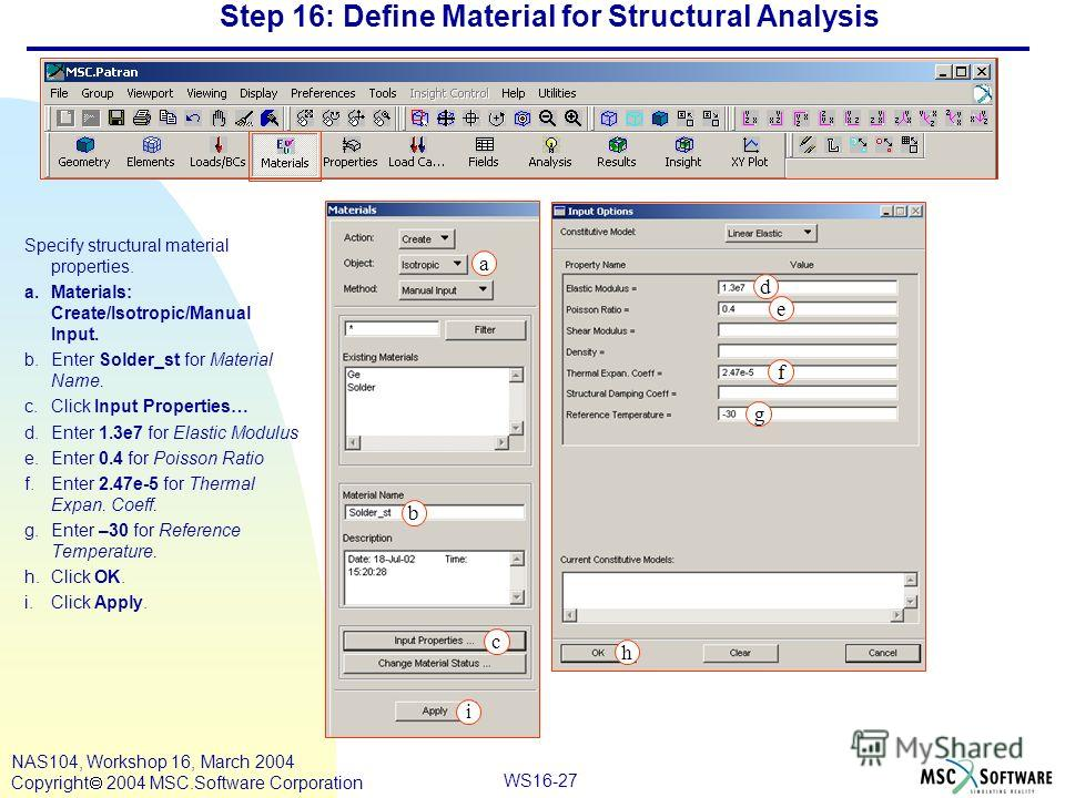 WS16-27 NAS104, Workshop 16, March 2004 Copyright 2004 MSC.Software Corporation Step 16: Define Material for Structural Analysis Specify structural material properties. a.Materials: Create/Isotropic/Manual Input. b.Enter Solder_st for Material Name.