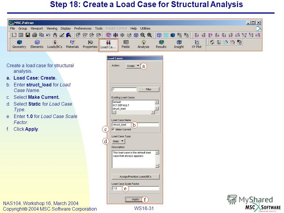 WS16-31 NAS104, Workshop 16, March 2004 Copyright 2004 MSC.Software Corporation Step 18: Create a Load Case for Structural Analysis Create a load case for structural analysis. a.Load Case: Create. b.Enter struct_load for Load Case Name. c.Select Make