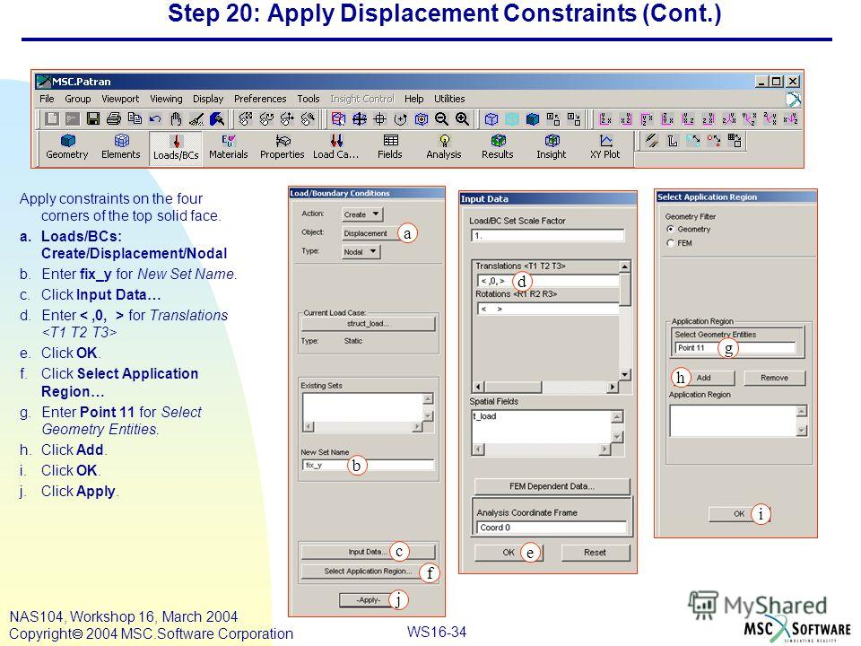 WS16-34 NAS104, Workshop 16, March 2004 Copyright 2004 MSC.Software Corporation Step 20: Apply Displacement Constraints (Cont.) Apply constraints on the four corners of the top solid face. a.Loads/BCs: Create/Displacement/Nodal b.Enter fix_y for New