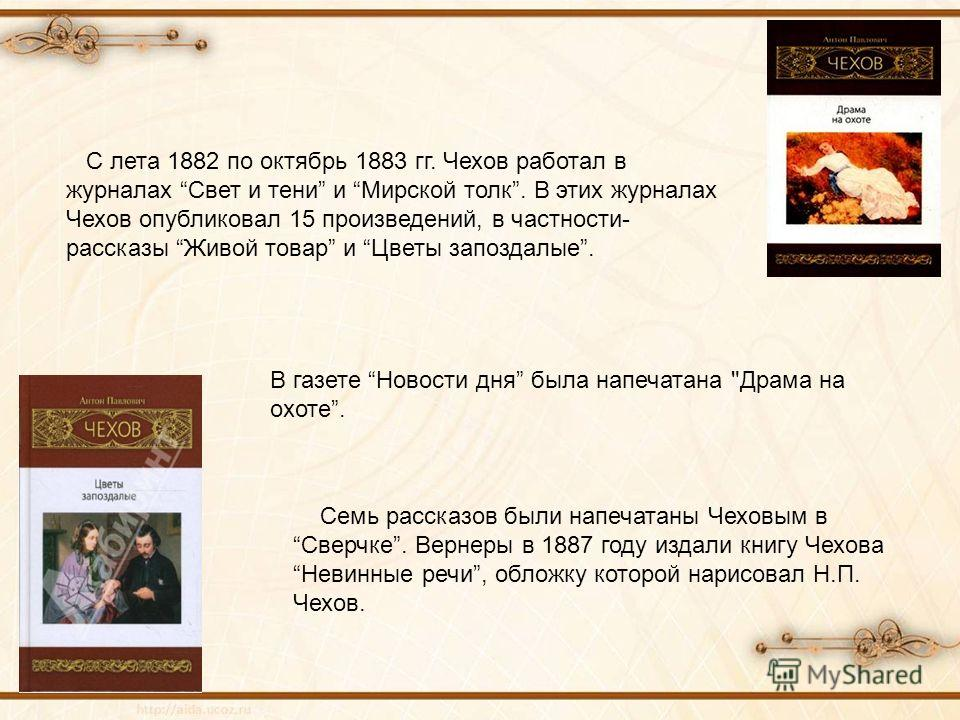 С лета 1882 по октябрь 1883 гг. Чехов работал в журналах Свет и тени и Мирской толк. В этих журналах Чехов опубликовал 15 произведений, в частности- рассказы Живой товар и Цветы запоздалые. Семь рассказов были напечатаны Чеховым в Сверчке. Вернеры в
