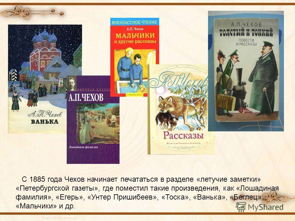 С 1885 года Чехов начинает печататься в разделе «летучие заметки» «Петербургской газеты», где поместил такие произведения, как «Лошадиная фамилия», «Егерь», «Унтер Пришибеев», «Тоска», «Ванька», «Беглец», «Мальчики» и др.