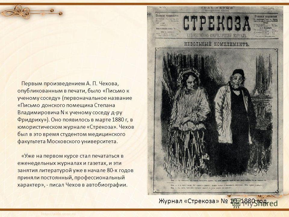 Первым произведением А. П. Чехова, опубликованным в печати, было «Письмо к ученому соседу» (первоначальное название «Письмо донского помещика Степана Владимировича N к ученому соседу д-ру Фридриху»). Оно появилось в марте 1880 г, в юмористическом жур