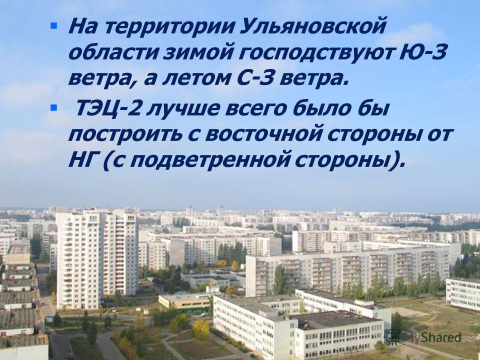 На территории Ульяновской области зимой господствуют Ю-З ветра, а летом С-З ветра. ТЭЦ-2 лучше всего было бы построить с восточной стороны от НГ (с подветренной стороны).